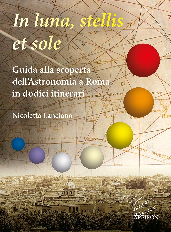 In luna, stellis et sole. Guida alla scoperta dell'Astronomia a Roma in dodici itinerari